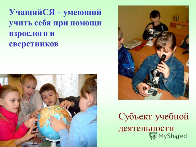 10 УчащийСЯ – умеющий учить себя при помощи взрослого и сверстников Субъект учебной деятельности