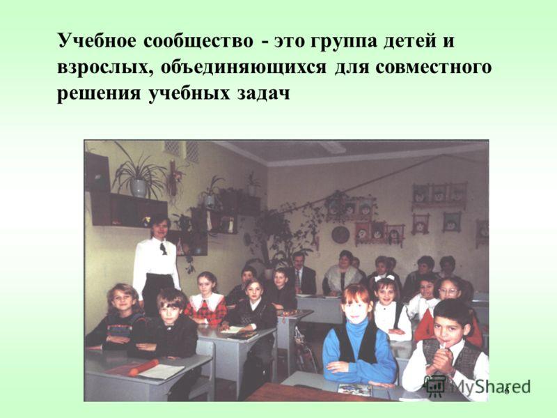 6 Учебное сообщество - это группа детей и взрослых, объединяющихся для совместного решения учебных задач