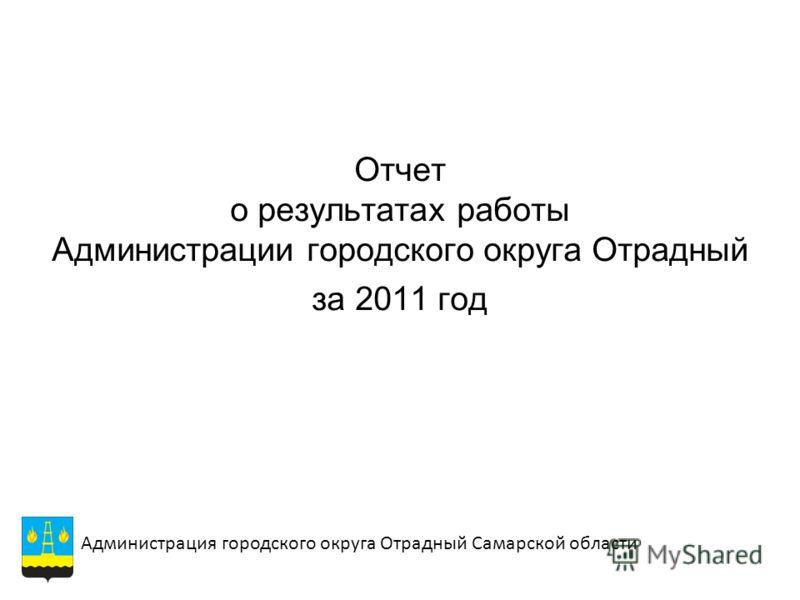 Отчет о результатах работы Администрации городского округа Отрадный за 2011 год Администрация городского округа Отрадный Самарской области