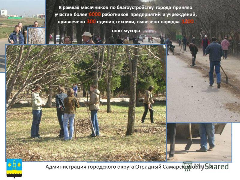 Администрация городского округа Отрадный Самарской области В рамках месячников по благоустройству города приняло участие более 6000 работников предприятий и учреждений, привлечено 300 единиц техники, вывезено порядка 1200 тонн мусора