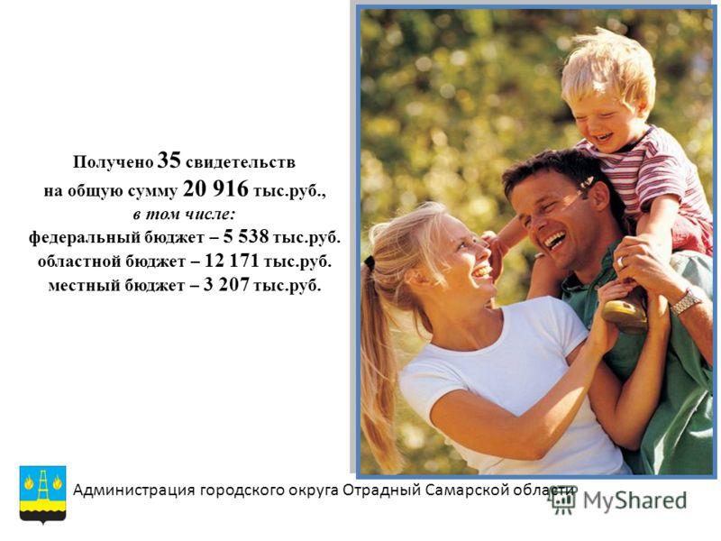Получено 35 свидетельств на общую сумму 20 916 тыс.руб., в том числе: федеральный бюджет – 5 538 тыс.руб. областной бюджет – 12 171 тыс.руб. местный бюджет – 3 207 тыс.руб. Администрация городского округа Отрадный Самарской области