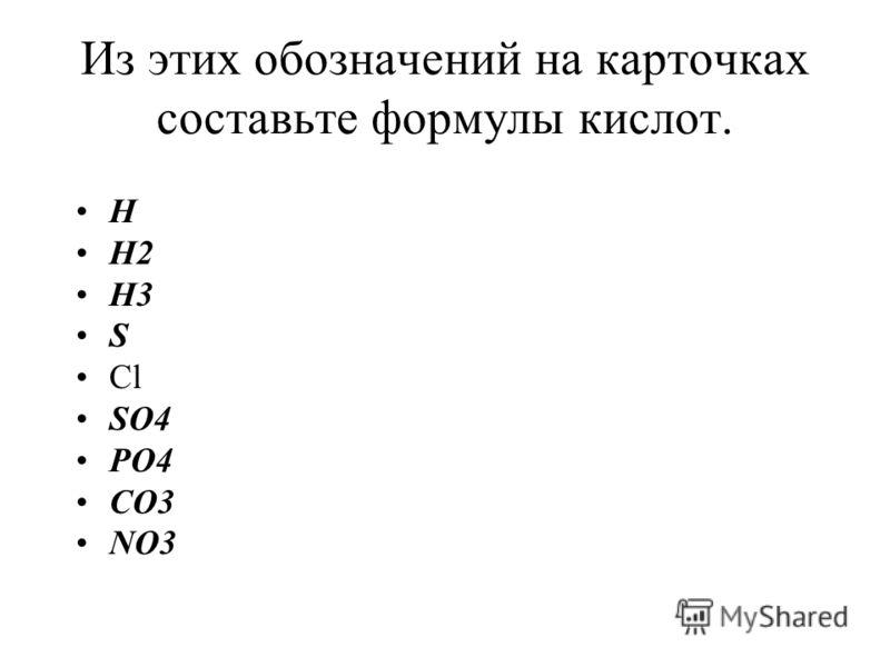 Из этих обозначений на карточках составьте формулы кислот. H H2 H3 S Cl SO4 PO4 CO3 NO3