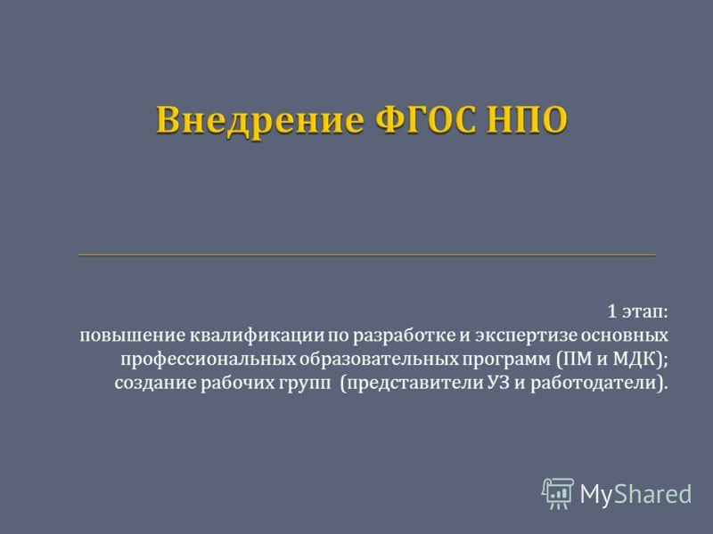 1 этап : повышение квалификации по разработке и экспертизе основных профессиональных образовательных программ ( ПМ и МДК ); создание рабочих групп ( представители УЗ и работодатели ).