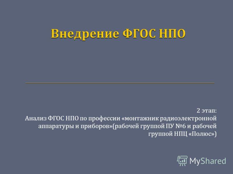 2 этап : Анализ ФГОС НПО по профессии « монтажник радиоэлектронной аппаратуры и приборов »( рабочей группой ПУ 6 и рабочей группой НПЦ « Полюс »)