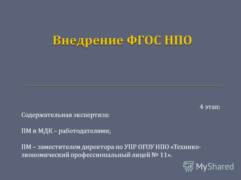 4 этап : Содержательная экспертиза : ПМ и МДК – работодателями ; ПМ – заместителем директора по УПР ОГОУ НПО « Технико - экономический профессиональный лицей 11».