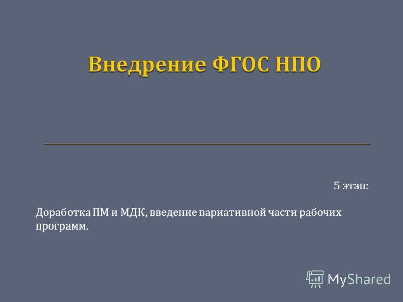 5 этап : Доработка ПМ и МДК, введение вариативной части рабочих программ.