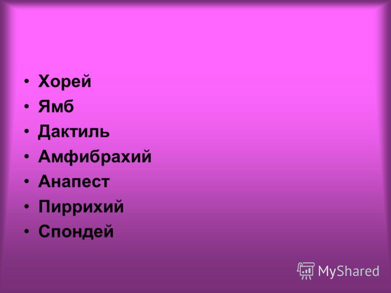 Хорей Ямб Дактиль Амфибрахий Анапест Пиррихий Спондей