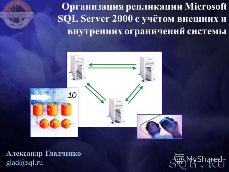 Александр Гладченко glad@sql.ru Организация репликации Microsoft SQL Server 2000 с учётом внешних и внутренних ограничений системы