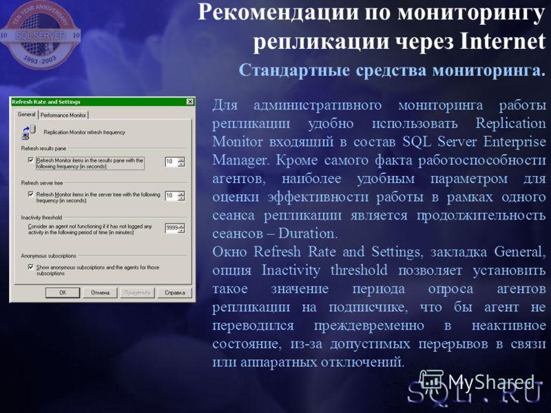 Рекомендации по мониторингу репликации через Internet Стандартные средства мониторинга. Для административного мониторинга работы репликации удобно использовать Replication Monitor входящий в состав SQL Server Enterprise Manager. Кроме самого факта ра