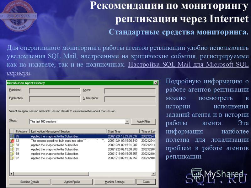 Рекомендации по мониторингу репликации через Internet Стандартные средства мониторинга. Для оперативного мониторинга работы агентов репликации удобно использовать уведомления SQL Mail, настроенные на критические события, регистрируемые как на издател