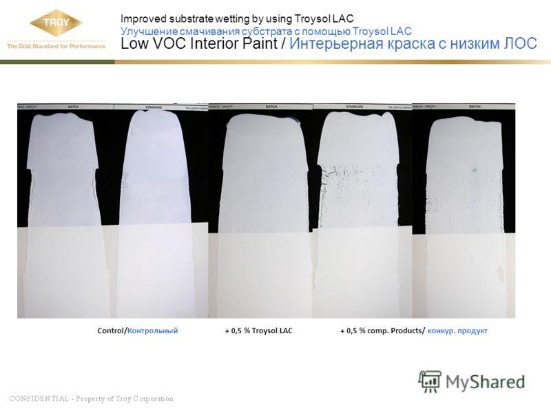Control/Контрольный + 0,5 % Troysol LAC + 0,5 % comp. Products/ конкур. продукт Improved substrate wetting by using Troysol LAC Улучшение смачивания субстрата с помощью Troysol LAC Low VOC Interior Paint / Интерьерная краска с низким ЛОС