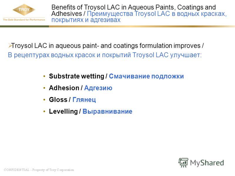 Troysol LAC in aqueous paint- and coatings formulation improves / В рецептурах водных красок и покрытий Troysol LAC улучшает: Substrate wetting / Смачивание подложки Adhesion / Адгезию Gloss / Глянец Levelling / Выравнивание Benefits of Troysol LAC i