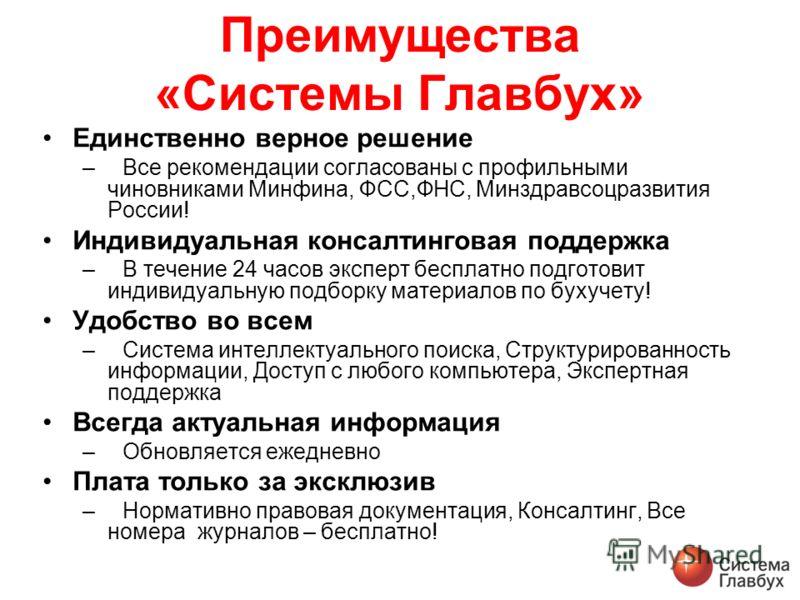 Преимущества «Системы Главбух» Единственно верное решение –Все рекомендации согласованы с профильными чиновниками Минфина, ФСС,ФНС, Минздравсоцразвития России! Индивидуальная консалтинговая поддержка –В течение 24 часов эксперт бесплатно подготовит и