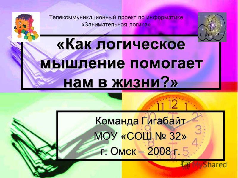 «Как логическое мышление помогает нам в жизни?» Команда Гигабайт МОУ «СОШ 32» г. Омск – 2008 г. Телекоммуникационный проект по информатике «Занимательная логика»