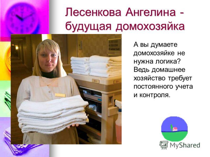 Лесенкова Ангелина - будущая домохозяйка А вы думаете домохозяйке не нужна логика? Ведь домашнее хозяйство требует постоянного учета и контроля.