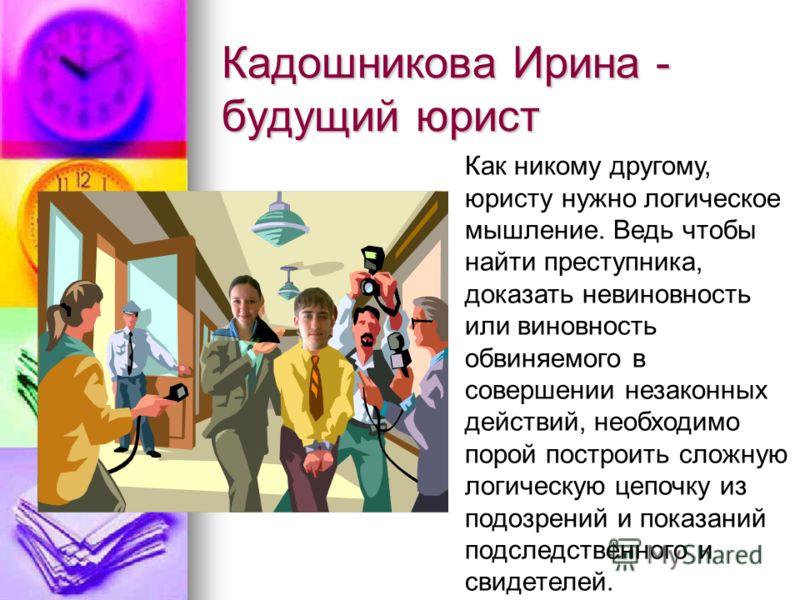 Кадошникова Ирина - будущий юрист Как никому другому, юристу нужно логическое мышление. Ведь чтобы найти преступника, доказать невиновность или виновность обвиняемого в совершении незаконных действий, необходимо порой построить сложную логическую цеп