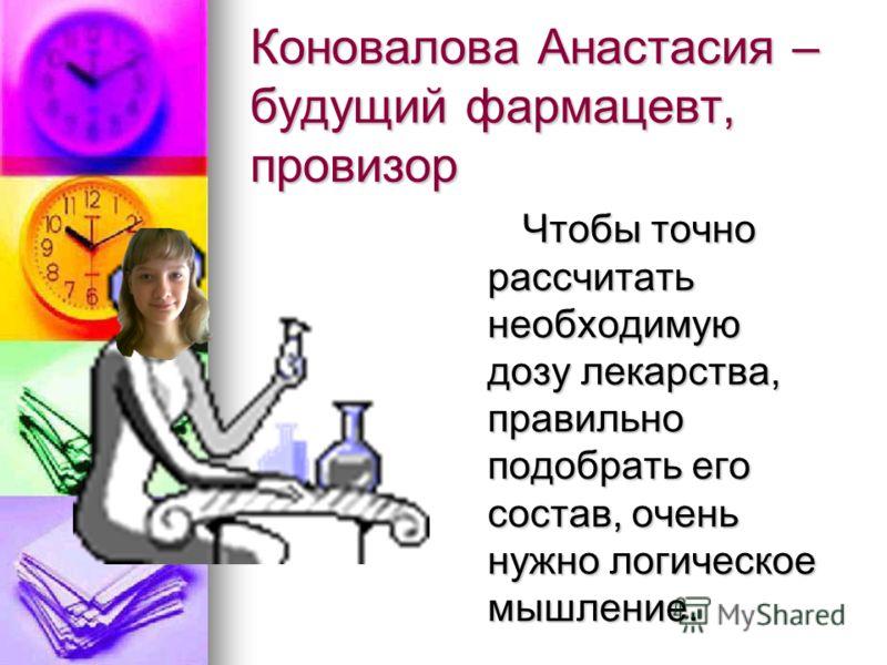 Коновалова Анастасия – будущий фармацевт, провизор Чтобы точно рассчитать необходимую дозу лекарства, правильно подобрать его состав, очень нужно логическое мышление.