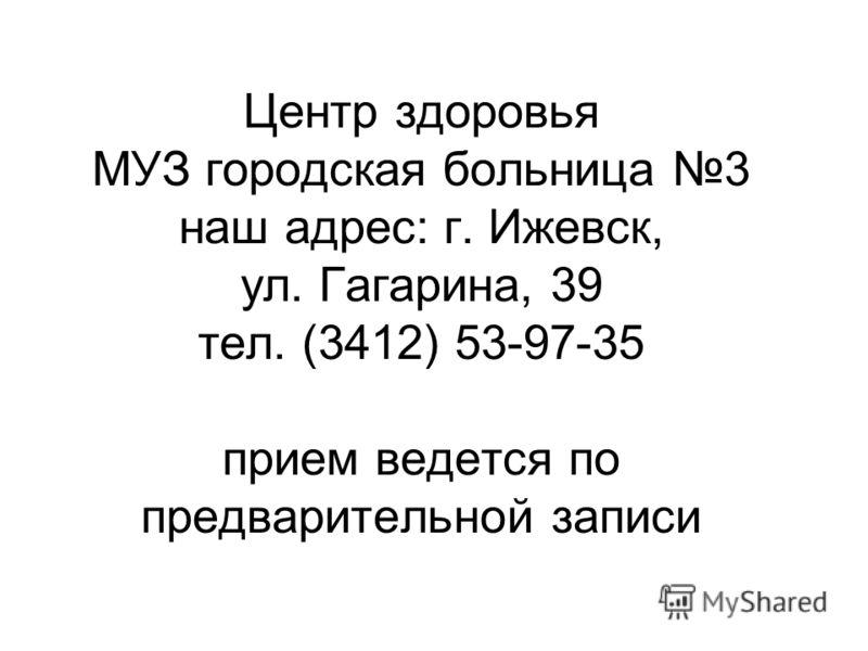 Центр здоровья МУЗ городская больница 3 наш адрес: г. Ижевск, ул. Гагарина, 39 тел. (3412) 53-97-35 прием ведется по предварительной записи