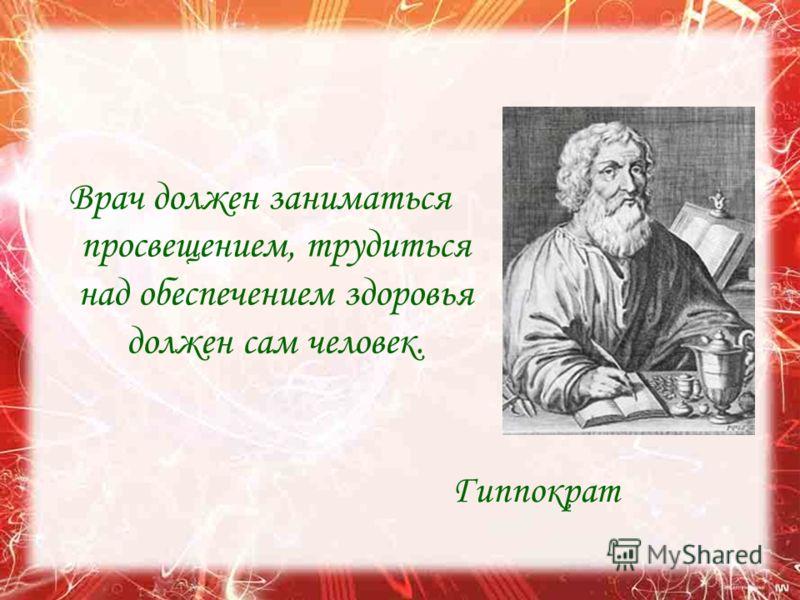 Врач должен заниматься просвещением, трудиться над обеспечением здоровья должен сам человек. Гиппократ