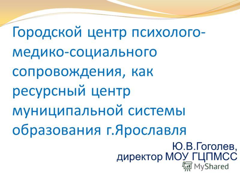 Городской центр психолого- медико-социального сопровождения, как ресурсный центр муниципальной системы образования г.Ярославля Ю.В.Гоголев, директор МОУ ГЦПМСС
