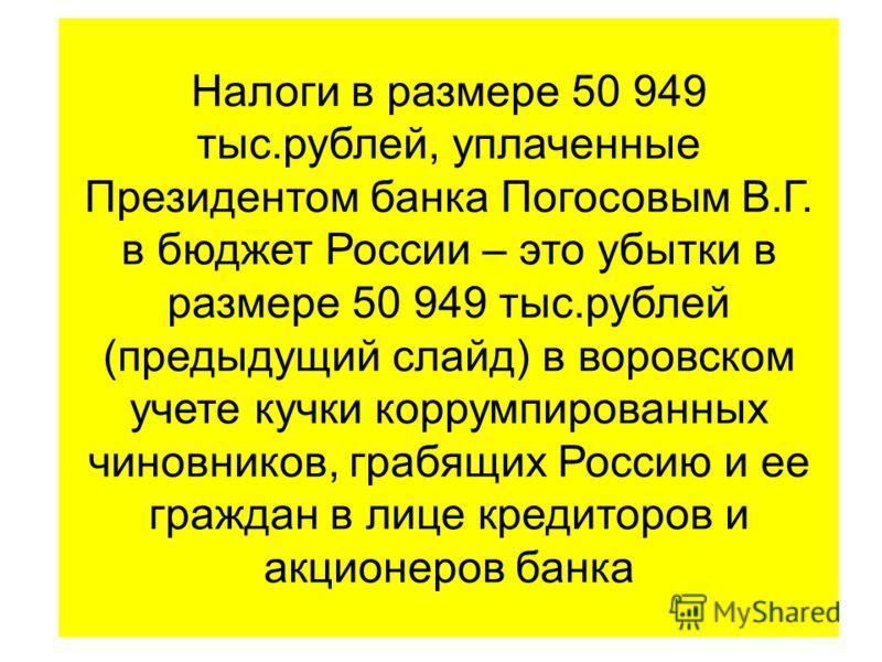 Налоги в размере 50 949 тыс.рублей, уплаченные Президентом банка Погосовым В.Г. в бюджет России – это убытки в размере 50 949 тыс.рублей (предыдущий слайд) в воровском учете кучки коррумпированных чиновников, грабящих Россию и ее граждан в лице креди