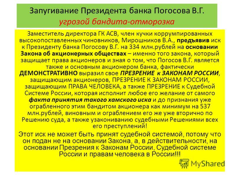 Запугивание Президента банка Погосова В.Г. угрозой бандита-отморозка Заместитель директора ГК АСВ, член кучки коррумпированных высокопоставленных чиновников, Мирошников В.А., предъявив иск к Президенту банка Погосову В.Г. на 334 млн.рублей на основан