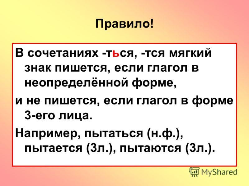 Правило! В сочетаниях -ться, -тся мягкий знак пишется, если глагол в неопределённой форме, и не пишется, если глагол в форме 3-его лица. Например, пытаться (н.ф.), пытается (3л.), пытаются (3л.).