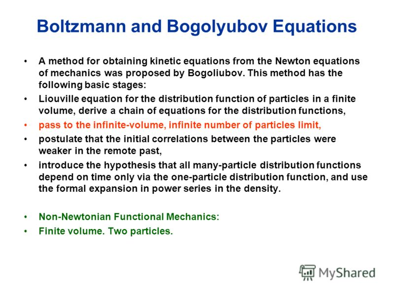 Boltzmann and Bogolyubov Equations A method for obtaining kinetic equations from the Newton equations of mechanics was proposed by Bogoliubov. This method has the following basic stages: Liouville equation for the distribution function of particles i