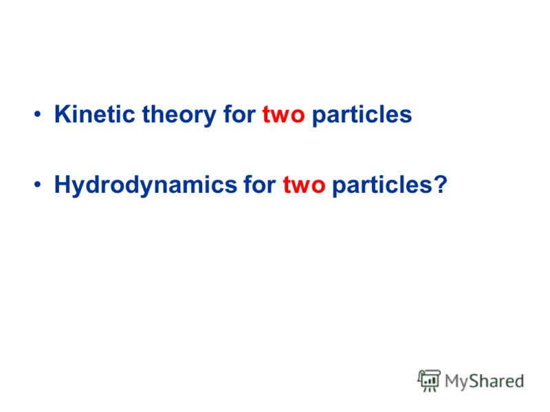 Kinetic theory for two particles Hydrodynamics for two particles?