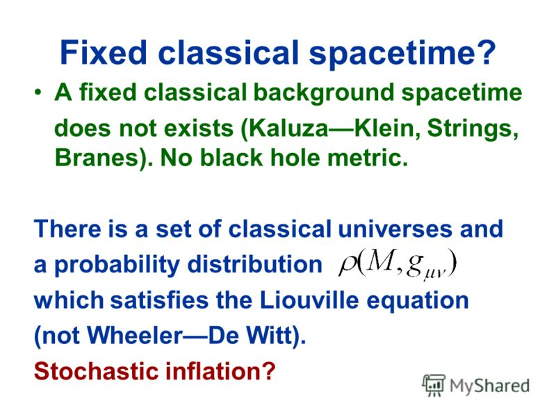 Fixed classical spacetime? A fixed classical background spacetime does not exists (KaluzaKlein, Strings, Branes). No black hole metric. There is a set of classical universes and a probability distribution which satisfies the Liouville equation (not W