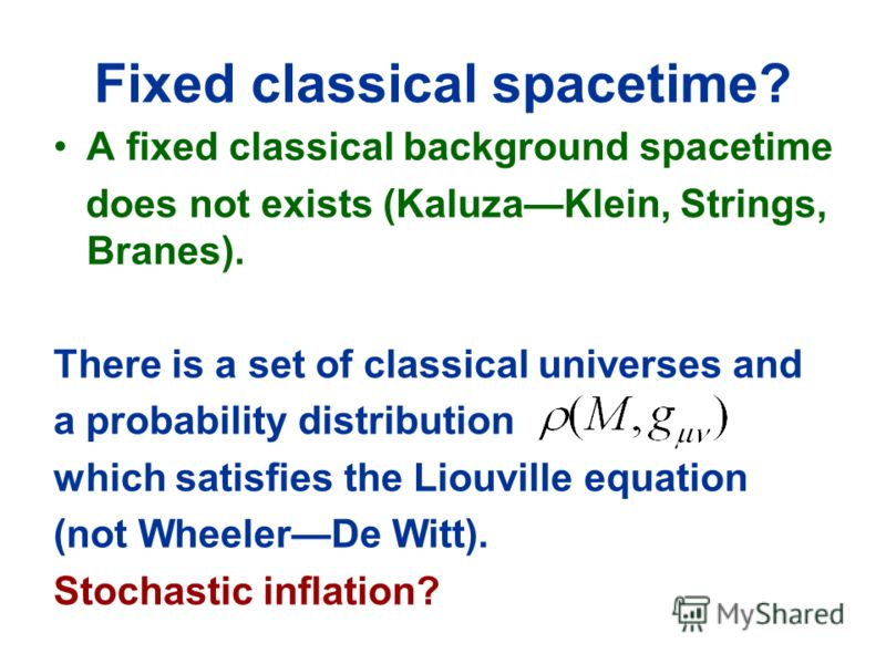 Fixed classical spacetime? A fixed classical background spacetime does not exists (KaluzaKlein, Strings, Branes). There is a set of classical universes and a probability distribution which satisfies the Liouville equation (not WheelerDe Witt). Stocha