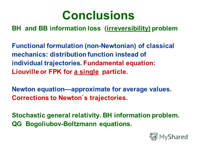 Conclusions BH and BB information loss (irreversibility) problem Functional formulation (non-Newtonian) of classical mechanics: distribution function instead of individual trajectories. Fundamental equation: Liouville or FPK for a single particle. Ne