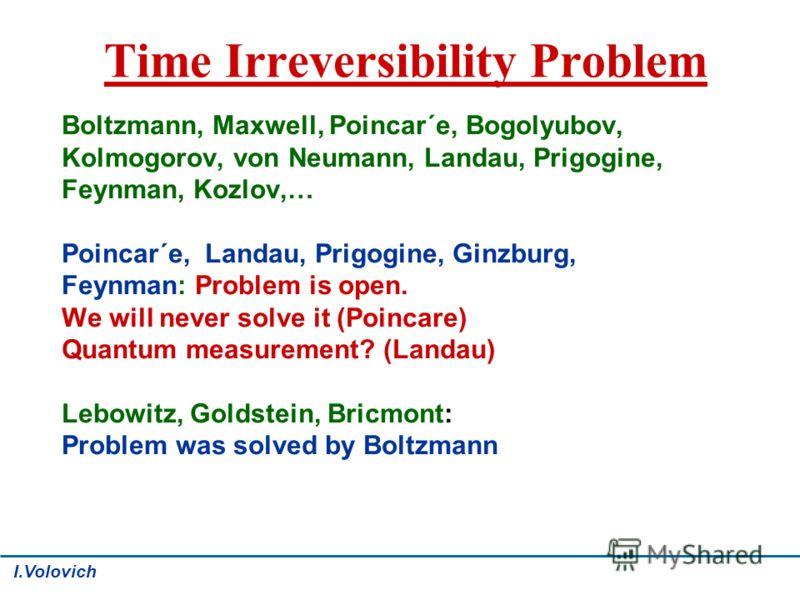 Time Irreversibility Problem Boltzmann, Maxwell, Poincar´e, Bogolyubov, Kolmogorov, von Neumann, Landau, Prigogine, Feynman, Kozlov,… Poincar´e, Landau, Prigogine, Ginzburg, Feynman: Problem is open. We will never solve it (Poincare) Quantum measurem