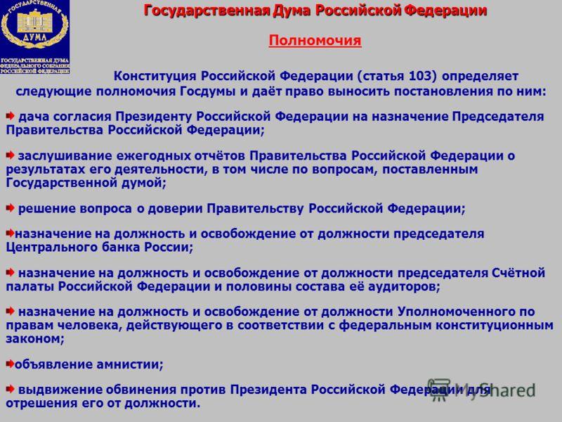 Государственная Дума Российской Федерации Полномочия Конституция Российской Федерации (статья 103) определяет следующие полномочия Госдумы и даёт право выносить постановления по ним: дача согласия Президенту Российской Федерации на назначение Председ