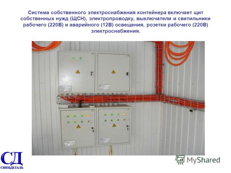 Система собственного электроснабжения контейнера включает щит собственных нужд (ЩСН), электропроводку, выключатели и светильники рабочего (220В) и аварийного (12В) освещения, розетки рабочего (220В) электроснабжения.