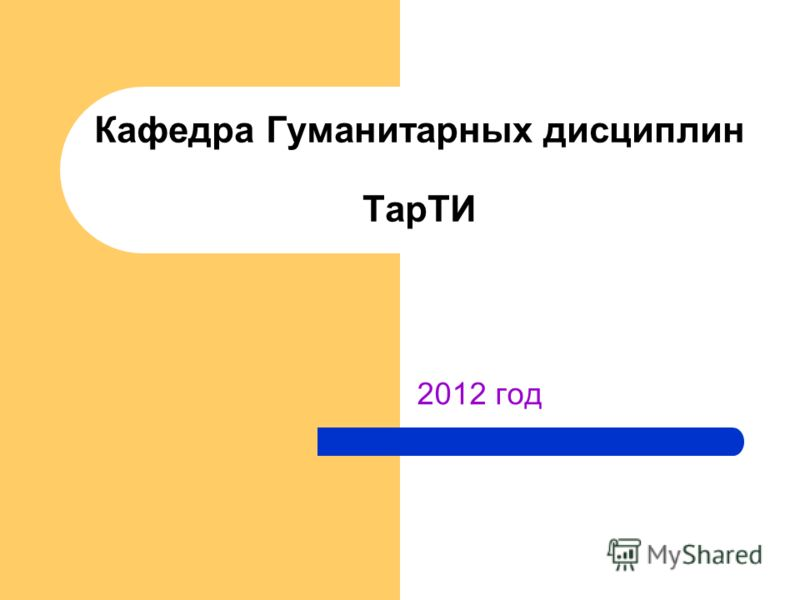 2012 год Кафедра Гуманитарных дисциплин ТарТИ