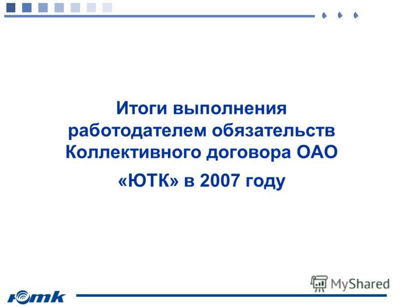 Итоги выполнения работодателем обязательств Коллективного договора ОАО «ЮТК» в 2007 году