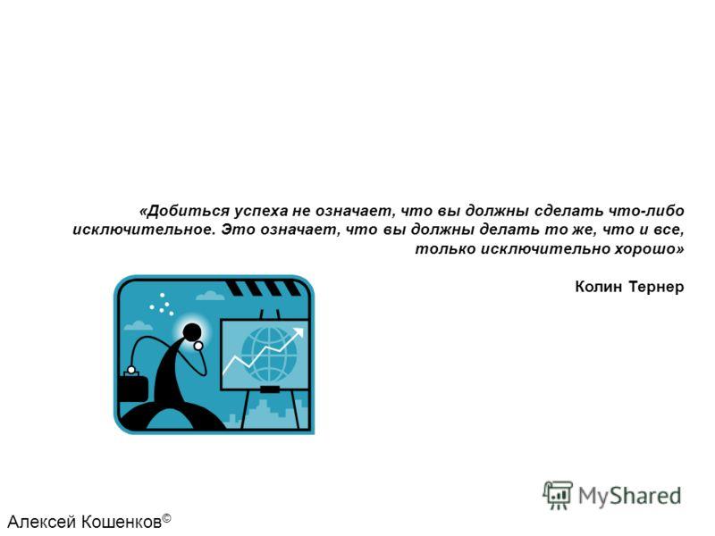 «Добиться успеха не означает, что вы должны сделать что-либо исключительное. Это означает, что вы должны делать то же, что и все, только исключительно хорошо» Колин Тернер Алексей Кошенков ©