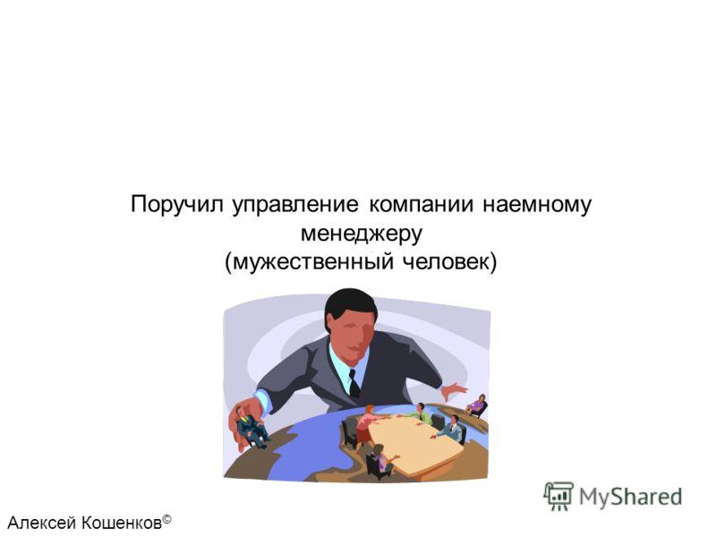 Поручил управление компании наемному менеджеру (мужественный человек) Алексей Кошенков ©