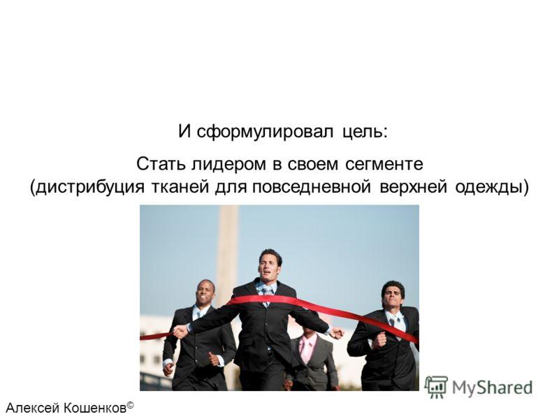 Стать лидером в своем сегменте (дистрибуция тканей для повседневной верхней одежды) И сформулировал цель: Алексей Кошенков ©