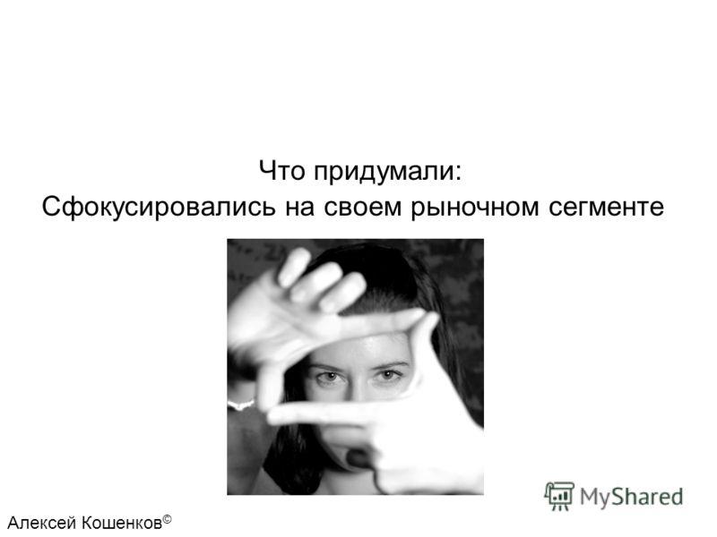 Что придумали: Сфокусировались на своем рыночном сегменте Алексей Кошенков ©