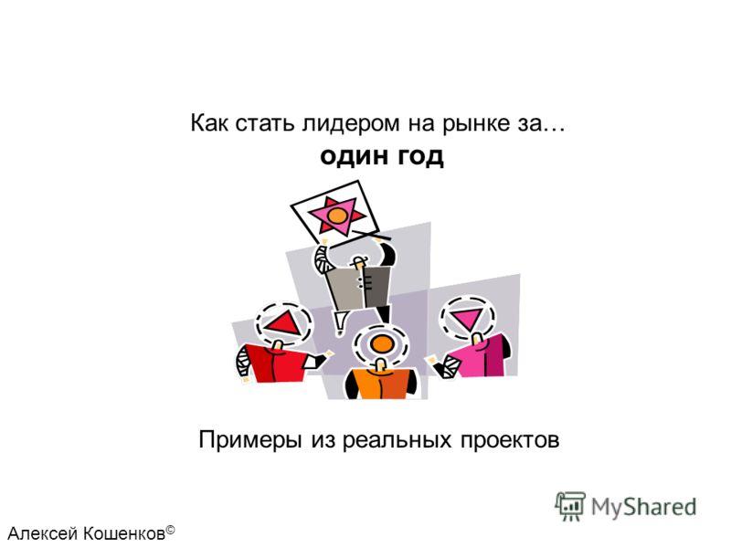 Как стать лидером на рынке за… один год Примеры из реальных проектов Алексей Кошенков ©
