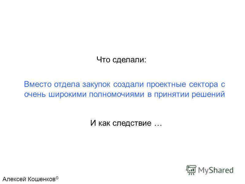 Что сделали: Вместо отдела закупок создали проектные сектора с очень широкими полномочиями в принятии решений И как следствие … Алексей Кошенков ©