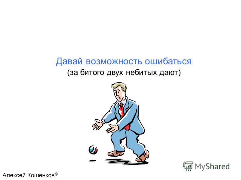 Давай возможность ошибаться (за битого двух небитых дают) Алексей Кошенков ©