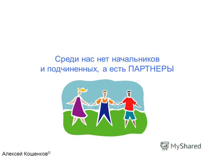 Среди нас нет начальников и подчиненных, а есть ПАРТНЕРЫ Алексей Кошенков ©
