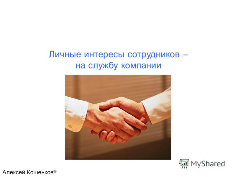 Личные интересы сотрудников – на службу компании Алексей Кошенков ©