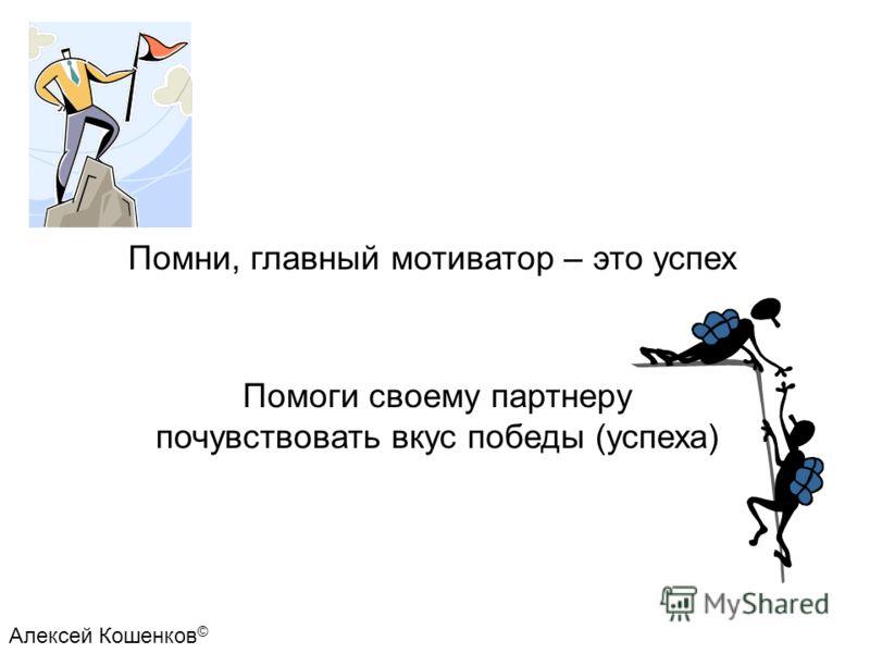 Помни, главный мотиватор – это успех Помоги своему партнеру почувствовать вкус победы (успеха) Алексей Кошенков ©