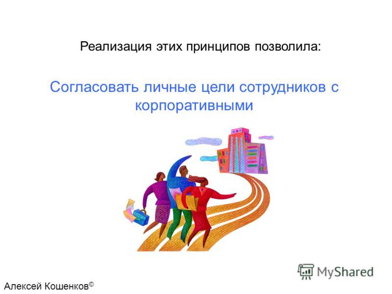 Согласовать личные цели сотрудников с корпоративными Реализация этих принципов позволила: Алексей Кошенков ©