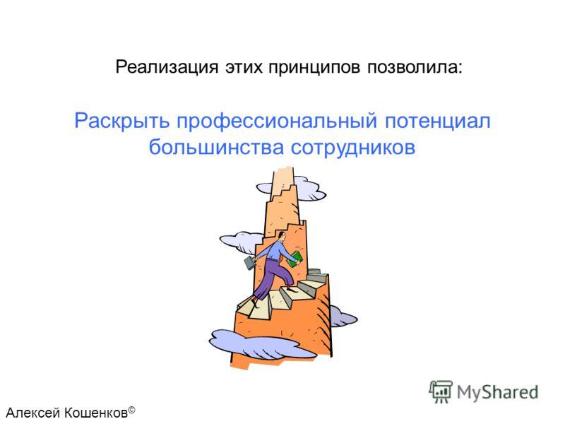 Раскрыть профессиональный потенциал большинства сотрудников Реализация этих принципов позволила: Алексей Кошенков ©