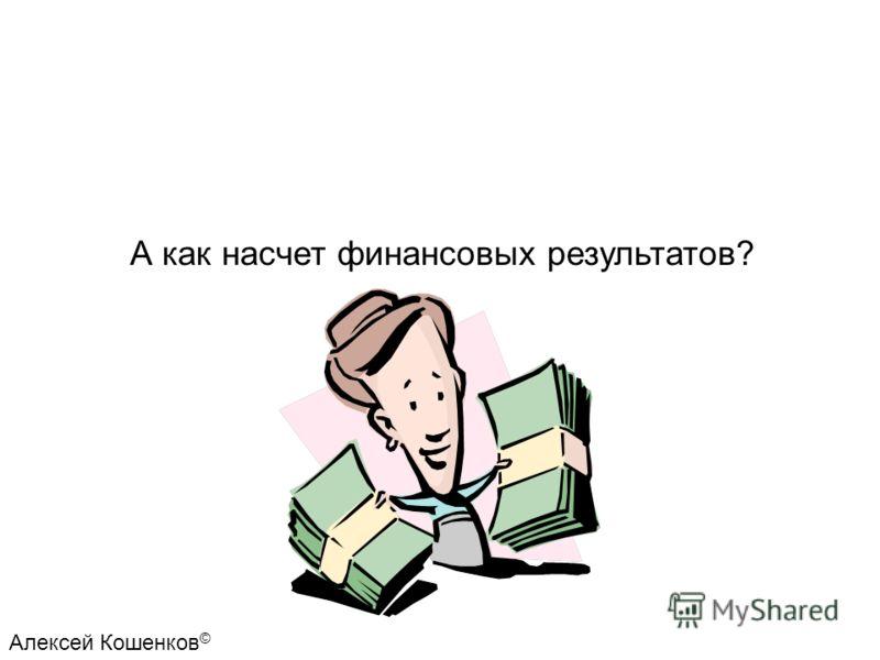А как насчет финансовых результатов? Алексей Кошенков ©